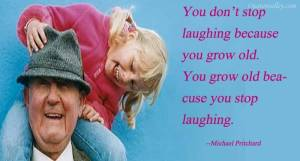 you-dont-stop-laughing-because-you-grow-old-chadgrayot-blog